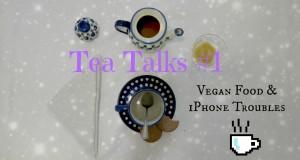 Tea Talks: Vegan Food & iPhone troubles